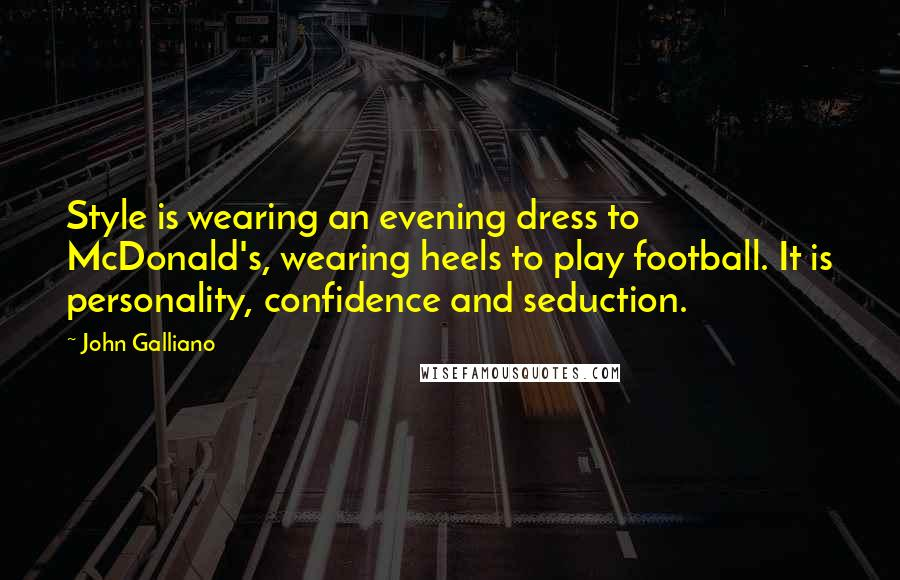 John Galliano quotes: Style is wearing an evening dress to McDonald's, wearing heels to play football. It is personality, confidence and seduction.