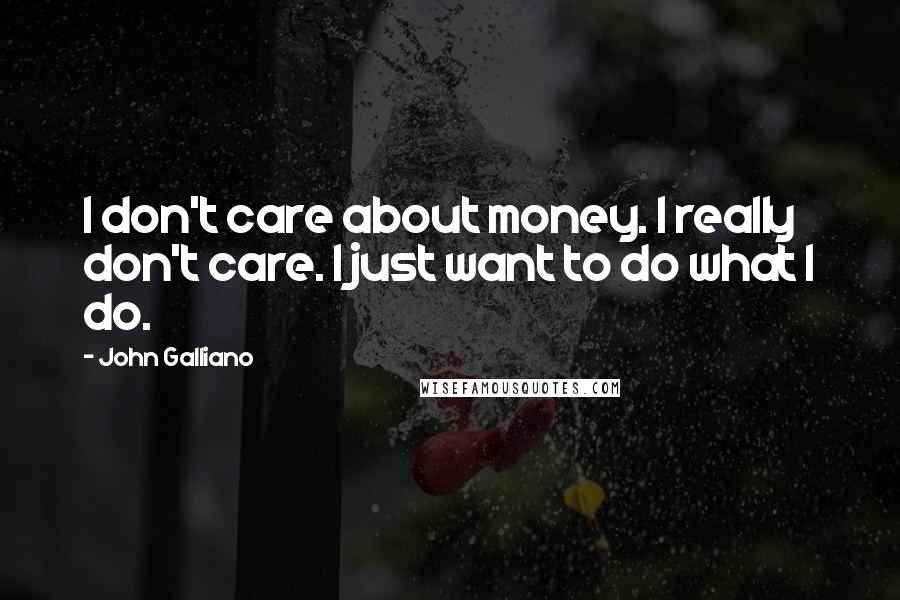 John Galliano quotes: I don't care about money. I really don't care. I just want to do what I do.