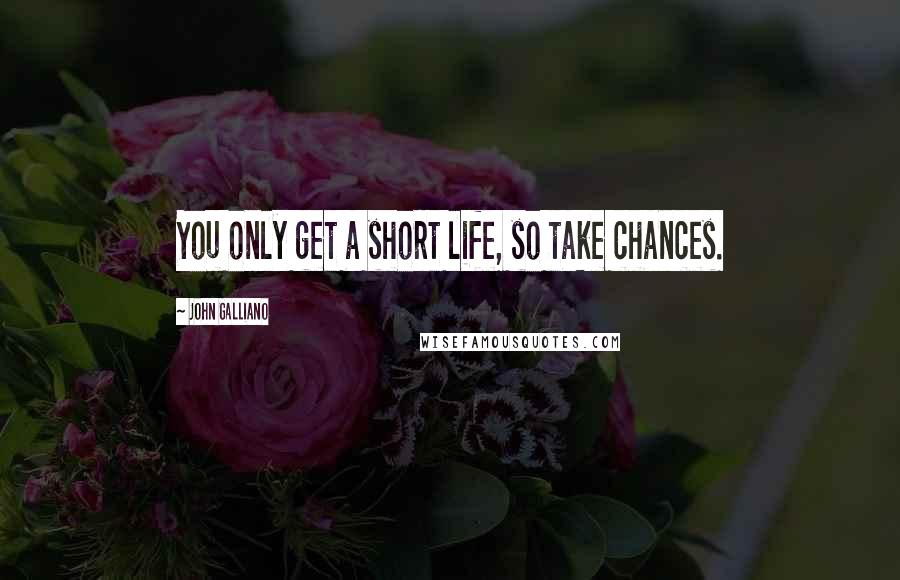 John Galliano quotes: You only get a short life, so take chances.
