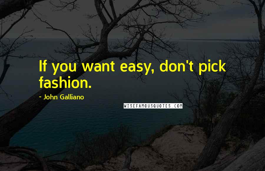 John Galliano quotes: If you want easy, don't pick fashion.