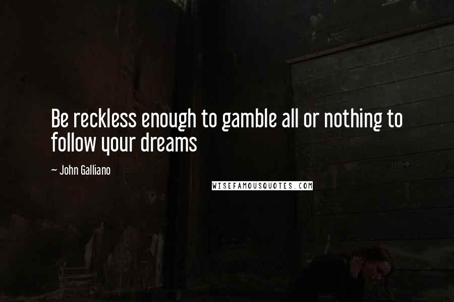 John Galliano quotes: Be reckless enough to gamble all or nothing to follow your dreams