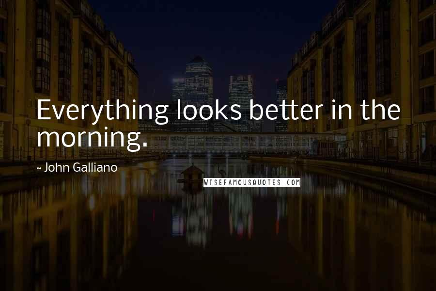 John Galliano quotes: Everything looks better in the morning.
