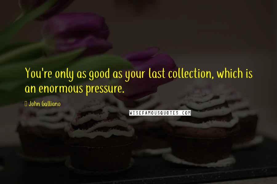 John Galliano quotes: You're only as good as your last collection, which is an enormous pressure.