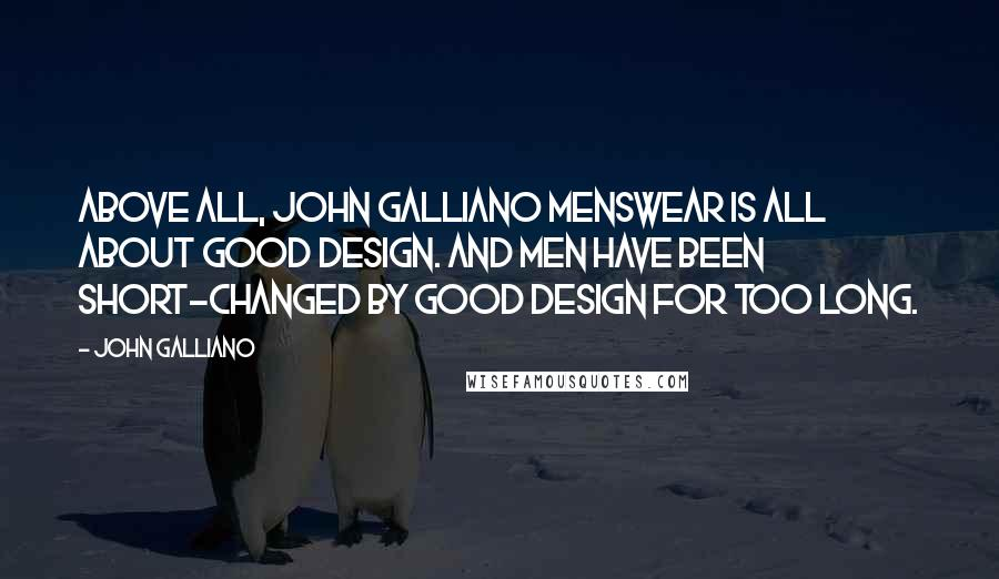 John Galliano quotes: Above all, John Galliano menswear is all about good design. And men have been short-changed by good design for too long.