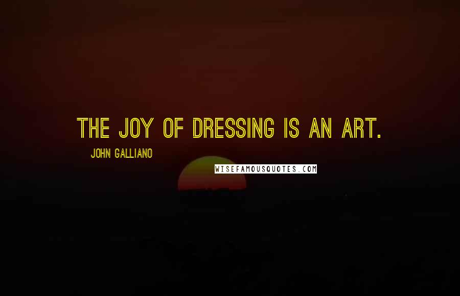 John Galliano quotes: The joy of dressing is an art.