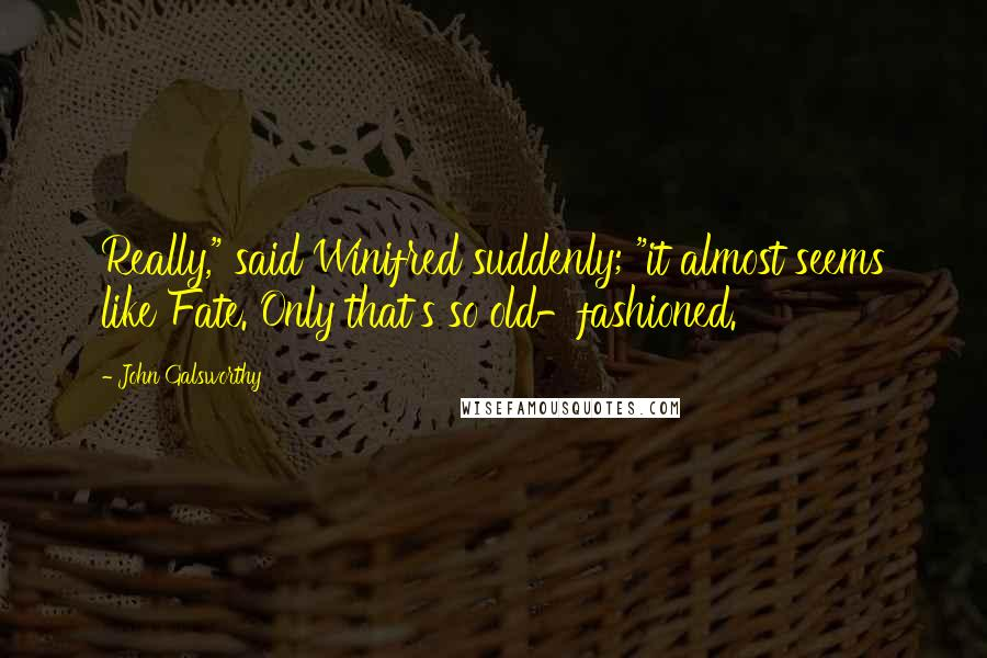 """John Galsworthy quotes: Really,"""" said Winifred suddenly; """"it almost seems like Fate. Only that's so old-fashioned."""