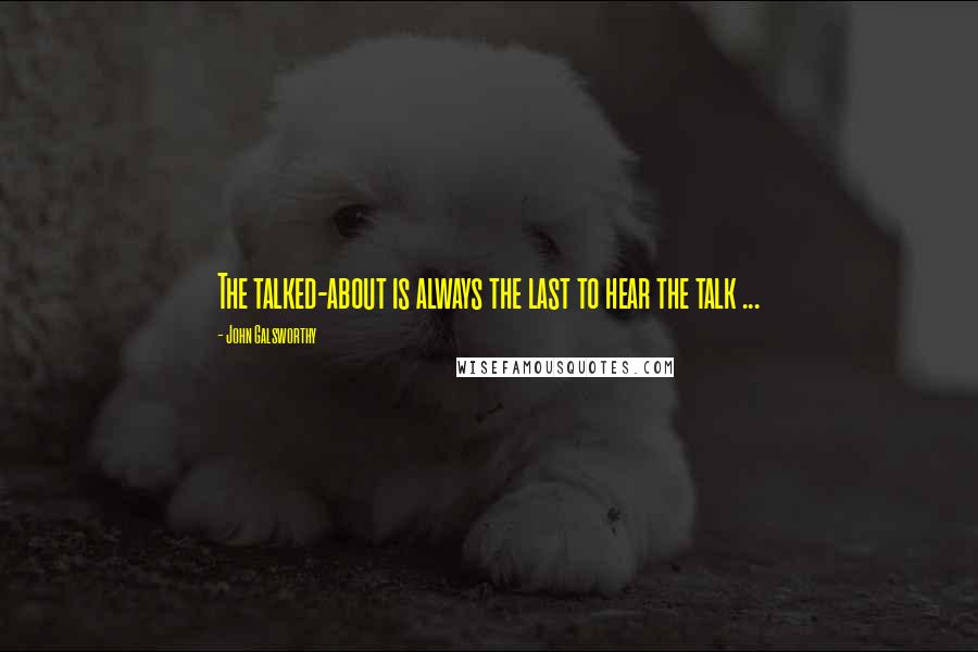 John Galsworthy quotes: The talked-about is always the last to hear the talk ...
