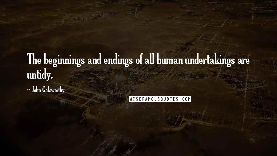 John Galsworthy quotes: The beginnings and endings of all human undertakings are untidy.