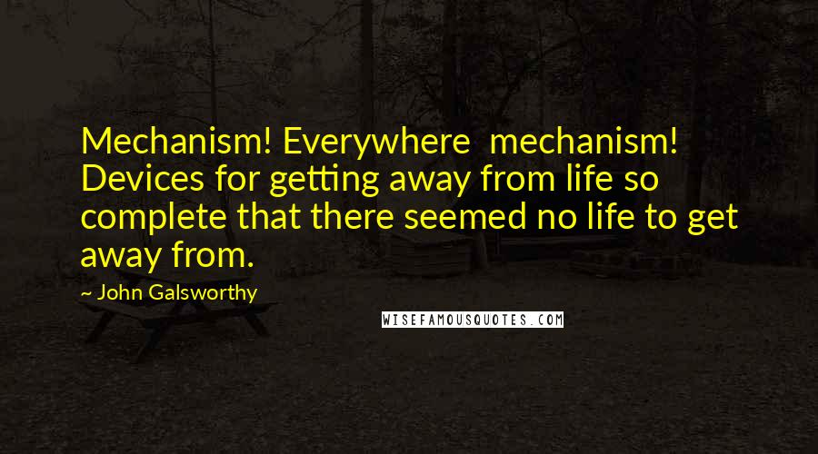 John Galsworthy quotes: Mechanism! Everywhere mechanism! Devices for getting away from life so complete that there seemed no life to get away from.