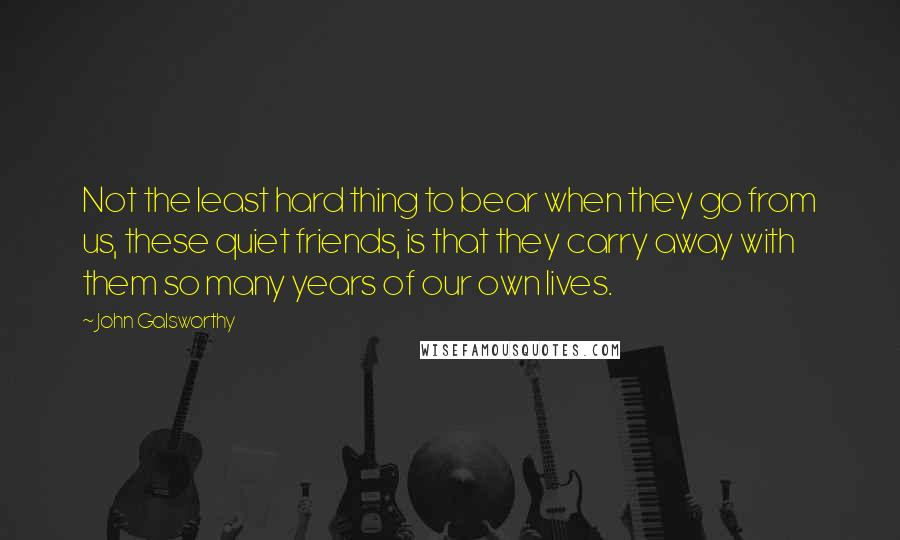 John Galsworthy quotes: Not the least hard thing to bear when they go from us, these quiet friends, is that they carry away with them so many years of our own lives.