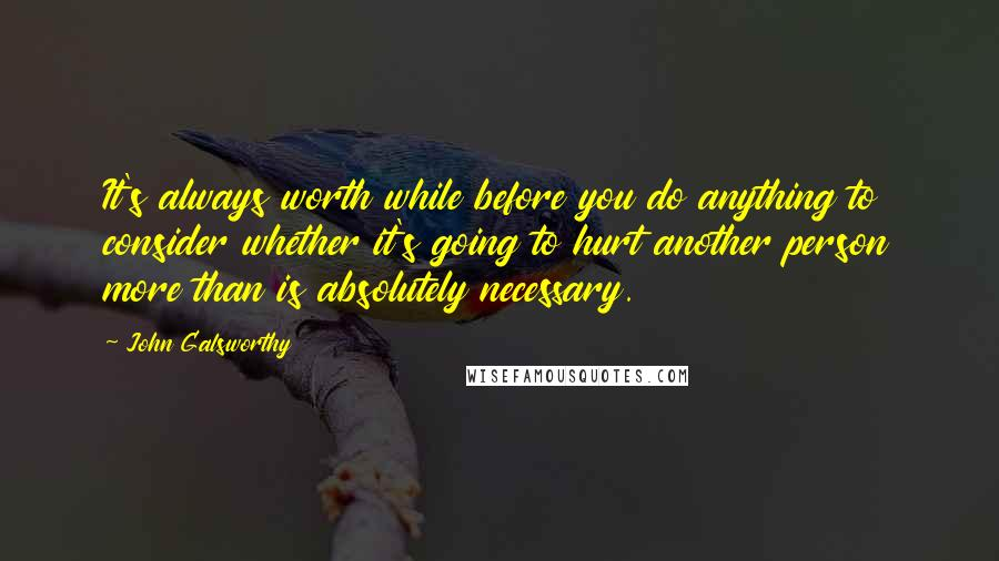John Galsworthy quotes: It's always worth while before you do anything to consider whether it's going to hurt another person more than is absolutely necessary.