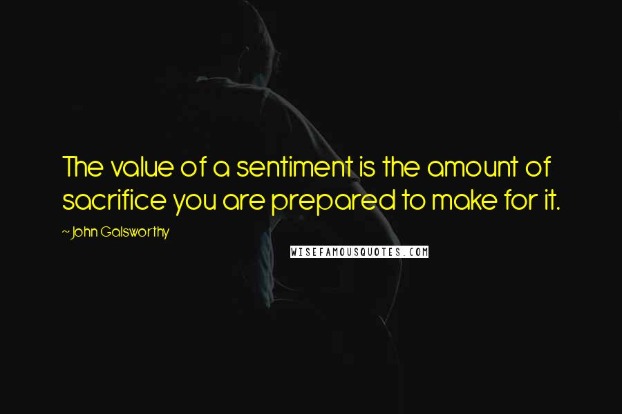 John Galsworthy quotes: The value of a sentiment is the amount of sacrifice you are prepared to make for it.