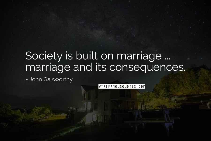 John Galsworthy quotes: Society is built on marriage ... marriage and its consequences.