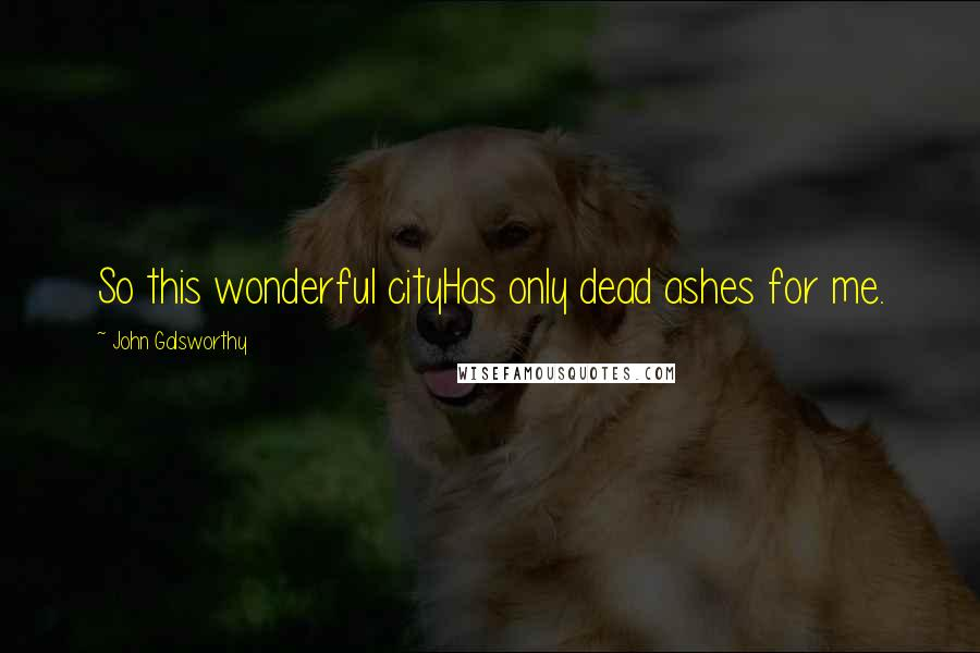John Galsworthy quotes: So this wonderful cityHas only dead ashes for me.