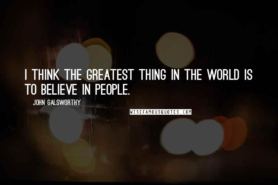 John Galsworthy quotes: I think the greatest thing in the world is to believe in people.