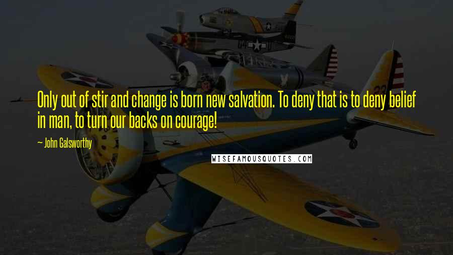 John Galsworthy quotes: Only out of stir and change is born new salvation. To deny that is to deny belief in man, to turn our backs on courage!