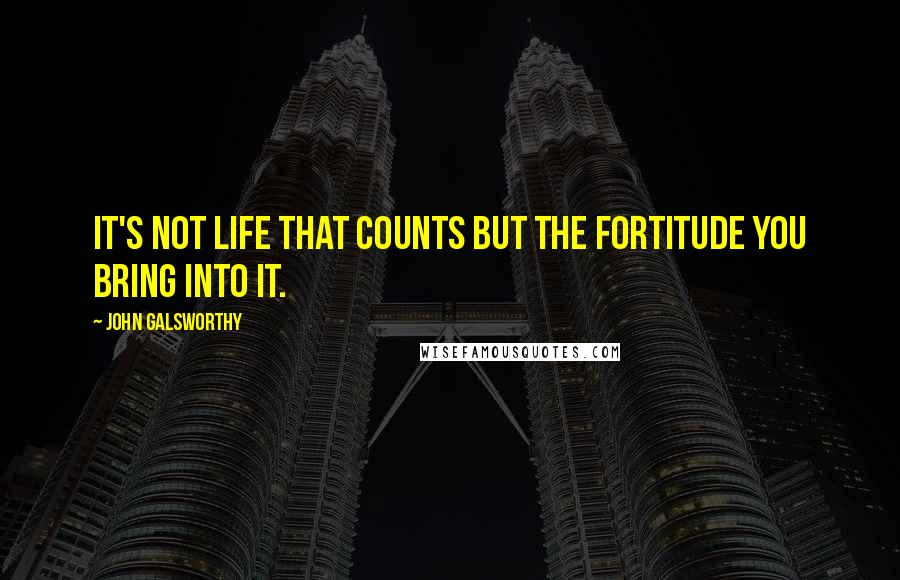 John Galsworthy quotes: It's not life that counts but the fortitude you bring into it.