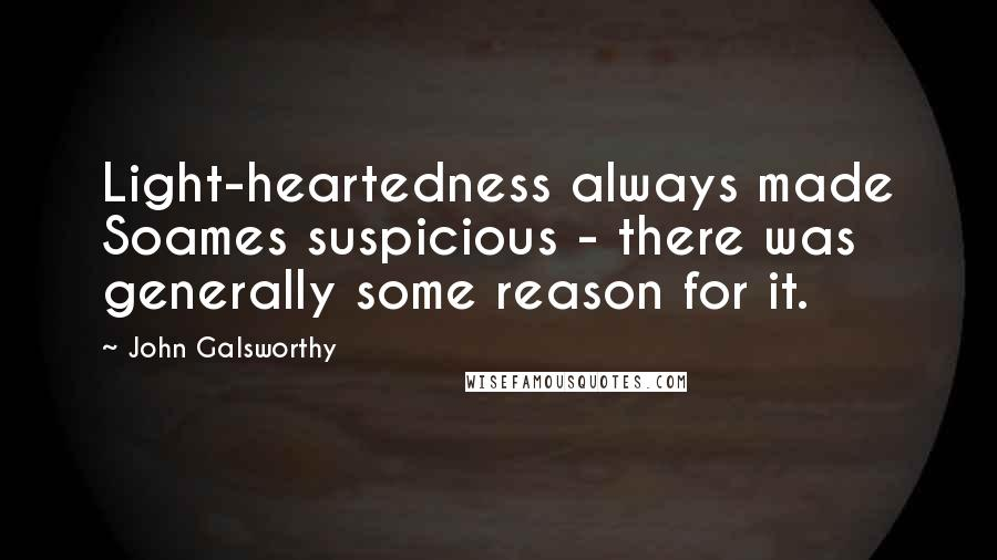 John Galsworthy quotes: Light-heartedness always made Soames suspicious - there was generally some reason for it.