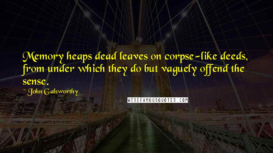 John Galsworthy quotes: Memory heaps dead leaves on corpse-like deeds, from under which they do but vaguely offend the sense.