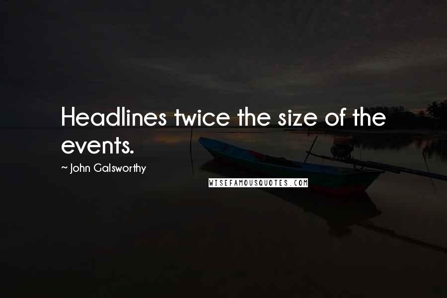 John Galsworthy quotes: Headlines twice the size of the events.