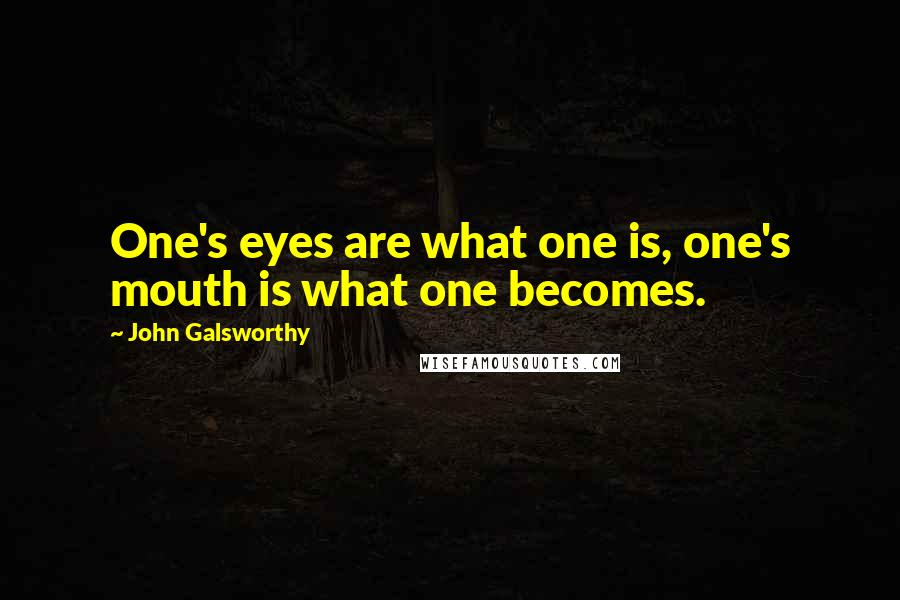 John Galsworthy quotes: One's eyes are what one is, one's mouth is what one becomes.