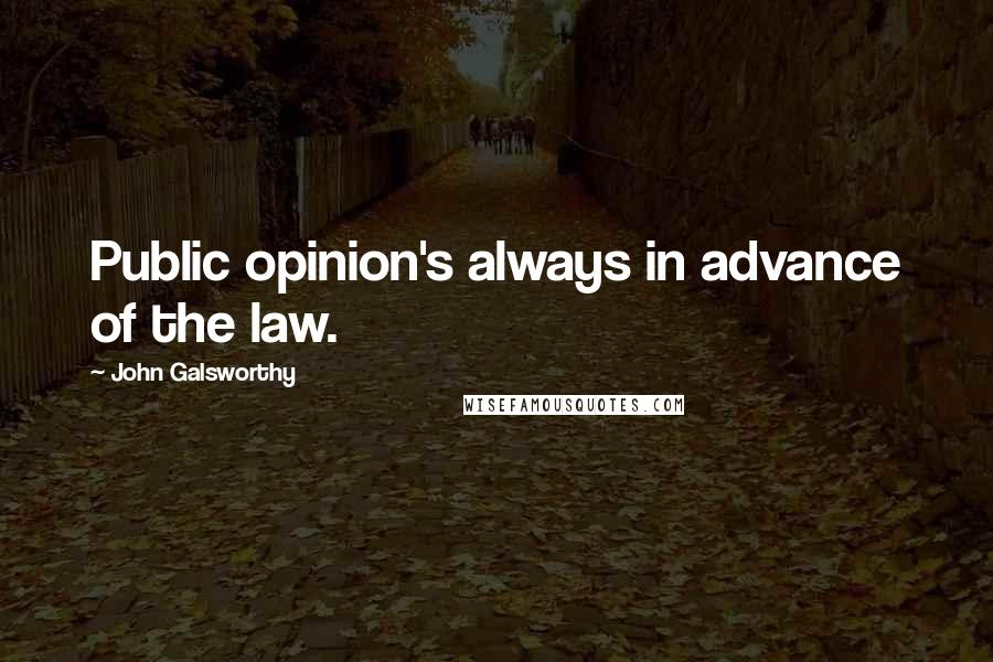 John Galsworthy quotes: Public opinion's always in advance of the law.