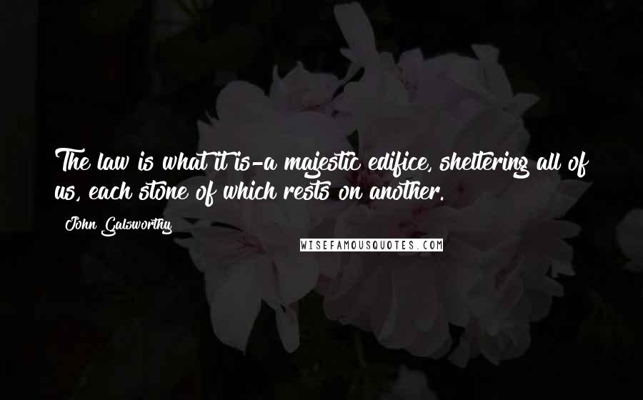 John Galsworthy quotes: The law is what it is-a majestic edifice, sheltering all of us, each stone of which rests on another.