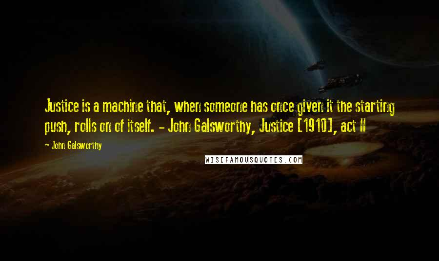 John Galsworthy quotes: Justice is a machine that, when someone has once given it the starting push, rolls on of itself. - John Galsworthy, Justice [1910], act II