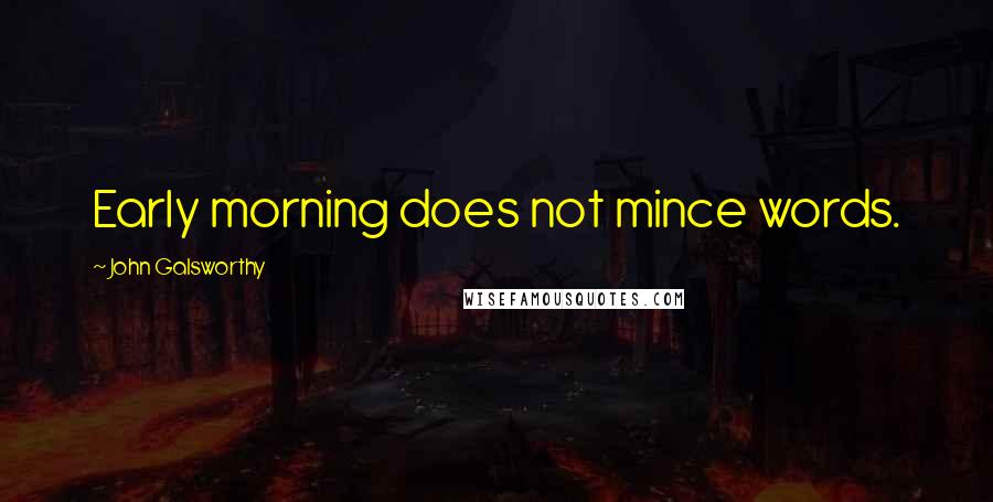 John Galsworthy quotes: Early morning does not mince words.