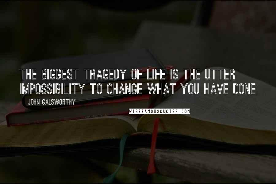 John Galsworthy quotes: The biggest tragedy of life is the utter impossibility to change what you have done