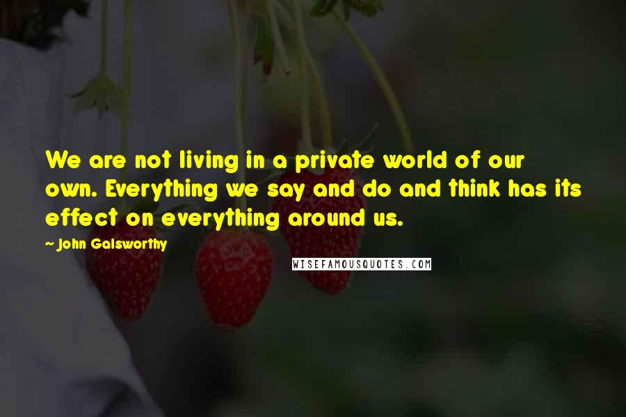 John Galsworthy quotes: We are not living in a private world of our own. Everything we say and do and think has its effect on everything around us.