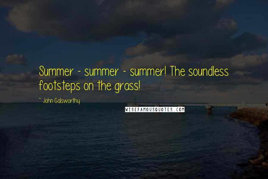 John Galsworthy quotes: Summer - summer - summer! The soundless footsteps on the grass!