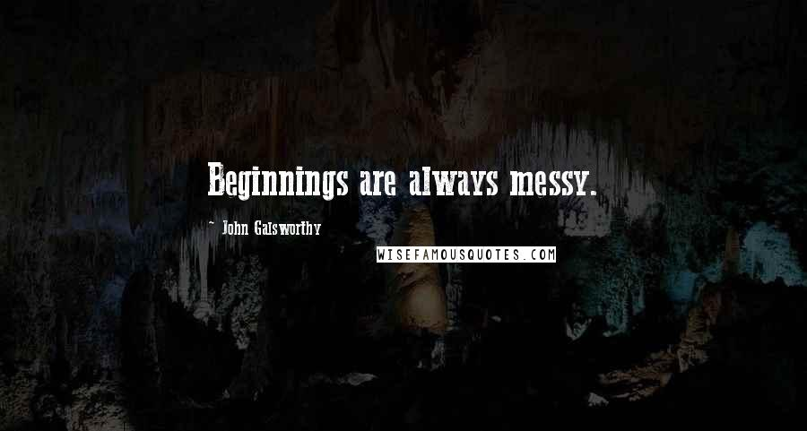 John Galsworthy quotes: Beginnings are always messy.