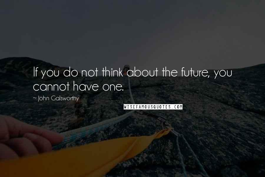 John Galsworthy quotes: If you do not think about the future, you cannot have one.