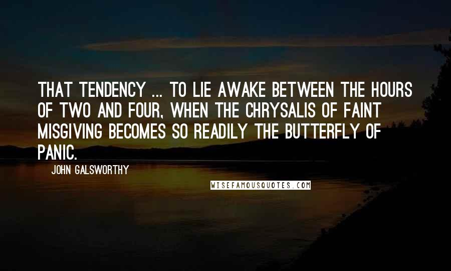 John Galsworthy quotes: That tendency ... to lie awake between the hours of two and four, when the chrysalis of faint misgiving becomes so readily the butterfly of panic.