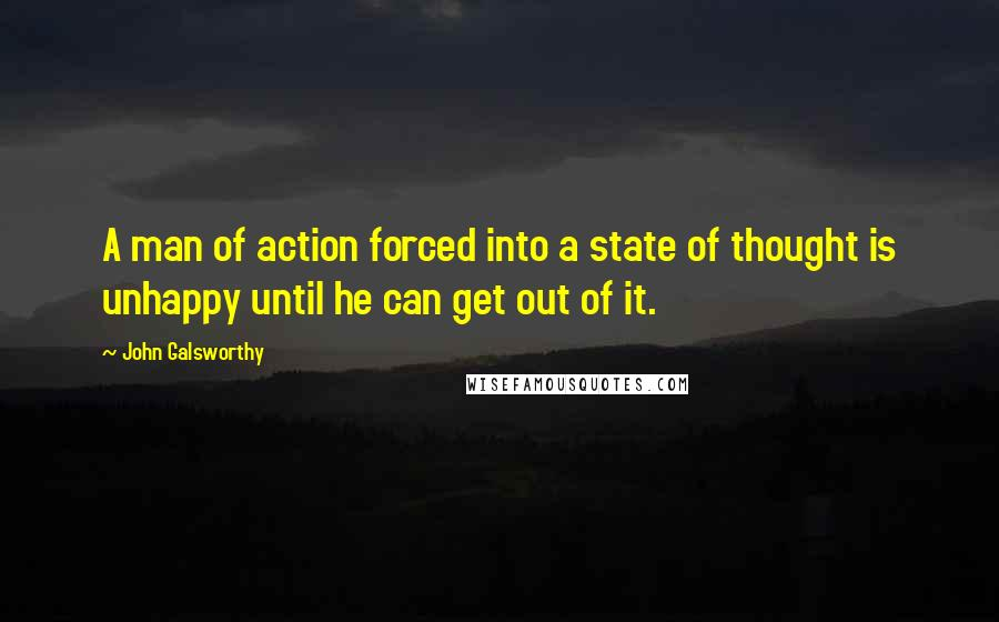 John Galsworthy quotes: A man of action forced into a state of thought is unhappy until he can get out of it.