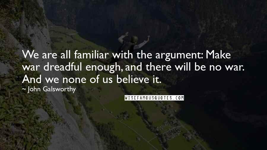John Galsworthy quotes: We are all familiar with the argument: Make war dreadful enough, and there will be no war. And we none of us believe it.