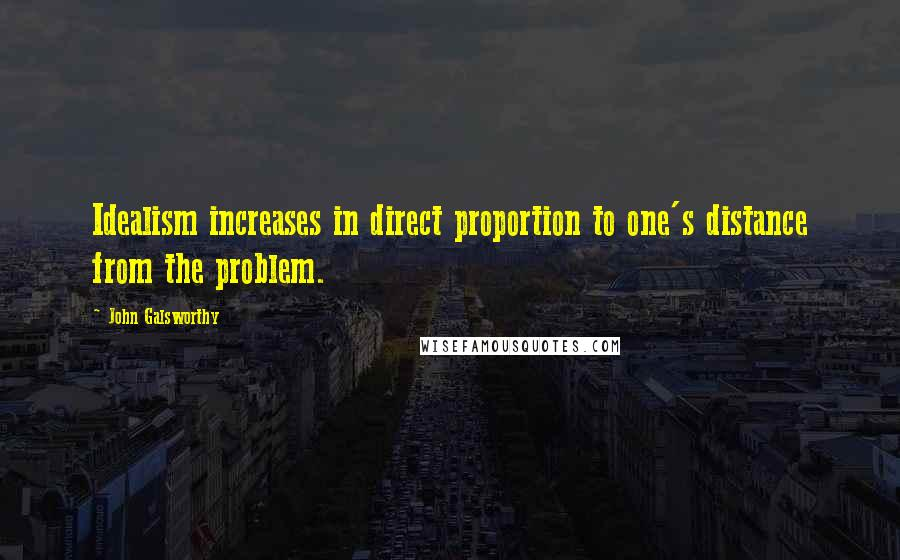 John Galsworthy quotes: Idealism increases in direct proportion to one's distance from the problem.