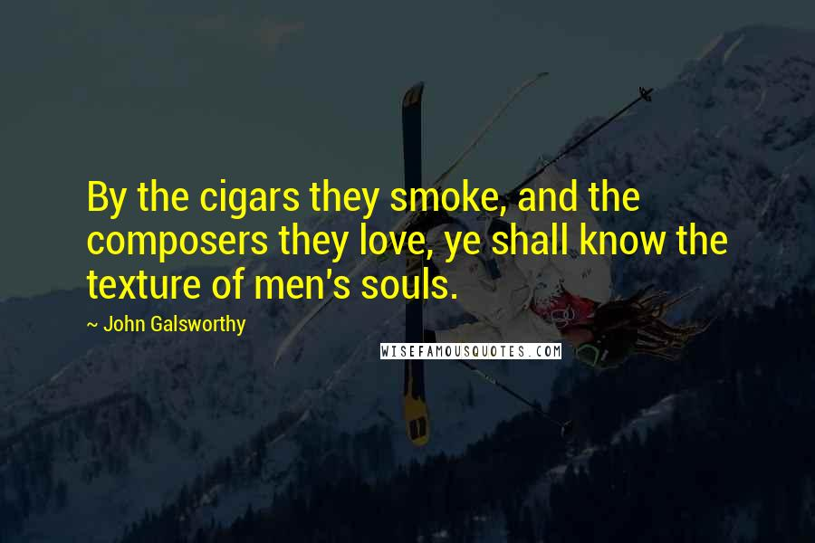 John Galsworthy quotes: By the cigars they smoke, and the composers they love, ye shall know the texture of men's souls.