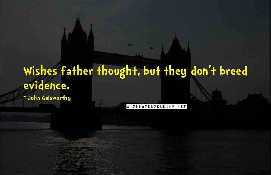 John Galsworthy quotes: Wishes father thought, but they don't breed evidence.