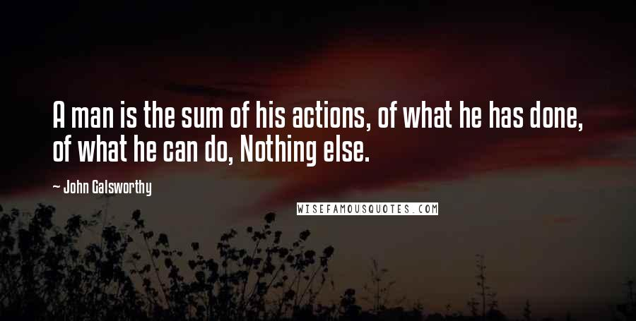 John Galsworthy quotes: A man is the sum of his actions, of what he has done, of what he can do, Nothing else.