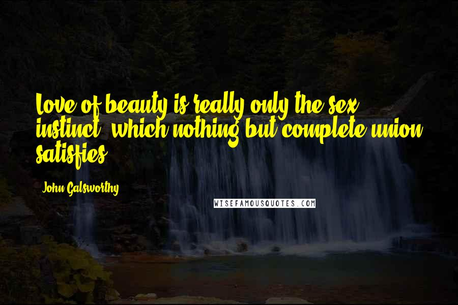 John Galsworthy quotes: Love of beauty is really only the sex instinct, which nothing but complete union satisfies.