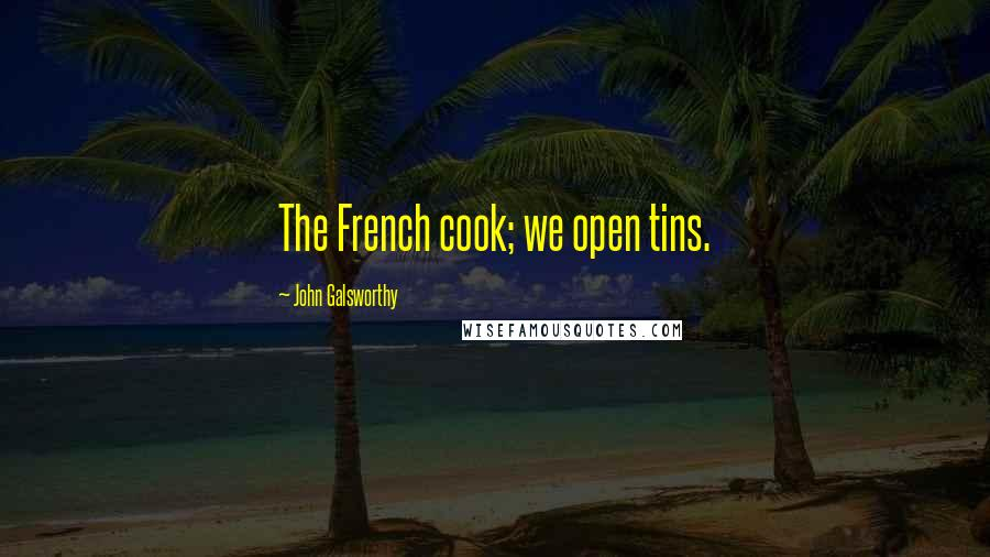 John Galsworthy quotes: The French cook; we open tins.