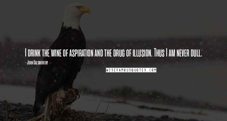 John Galsworthy quotes: I drink the wine of aspiration and the drug of illusion. Thus I am never dull.