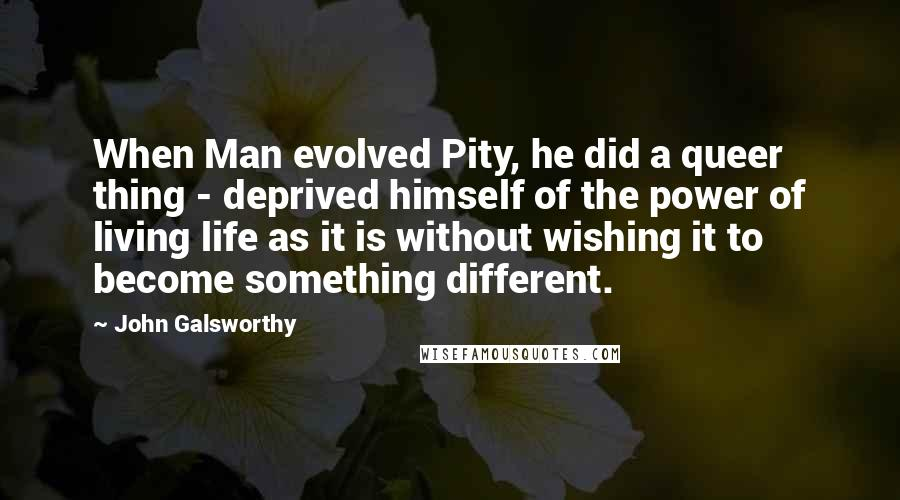John Galsworthy quotes: When Man evolved Pity, he did a queer thing - deprived himself of the power of living life as it is without wishing it to become something different.