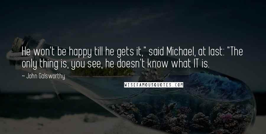 """John Galsworthy quotes: He won't be happy till he gets it,"""" said Michael, at last: """"The only thing is, you see, he doesn't know what IT is."""