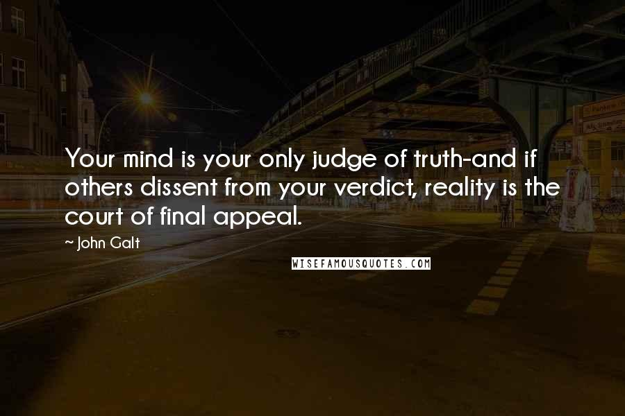 John Galt quotes: Your mind is your only judge of truth-and if others dissent from your verdict, reality is the court of final appeal.