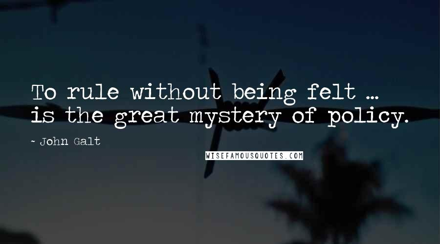 John Galt quotes: To rule without being felt ... is the great mystery of policy.