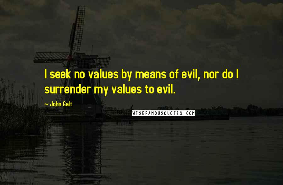 John Galt quotes: I seek no values by means of evil, nor do I surrender my values to evil.