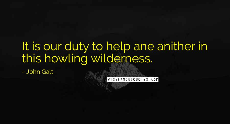 John Galt quotes: It is our duty to help ane anither in this howling wilderness.